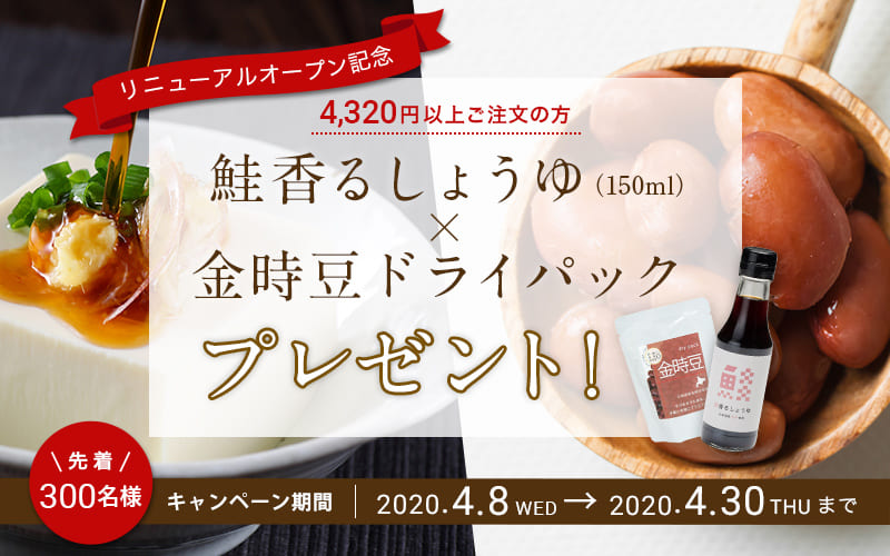 鮭香るしょうゆ(150ml)×金時豆ドライパック プレゼント! 先着300名様 キャンペーン期間|2020.4.8WED→2020.4.30THUまで